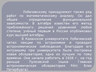 Лобачевскому принадлежит также ряд работ по математическому анализу. Он дал