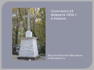Скончался 24 февраля 1856 г. в Казани. Могила Николая Ивановича Лобачевского