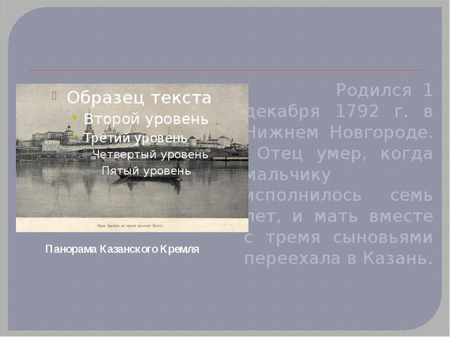 Родился 1 декабря 1792 г. в Нижнем Новгороде. Отец умер, когда мальчику испо...