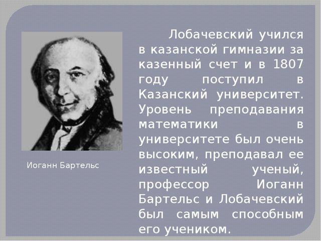 Лобачевский учился в казанской гимназии за казенный счет и в 1807 году пост...