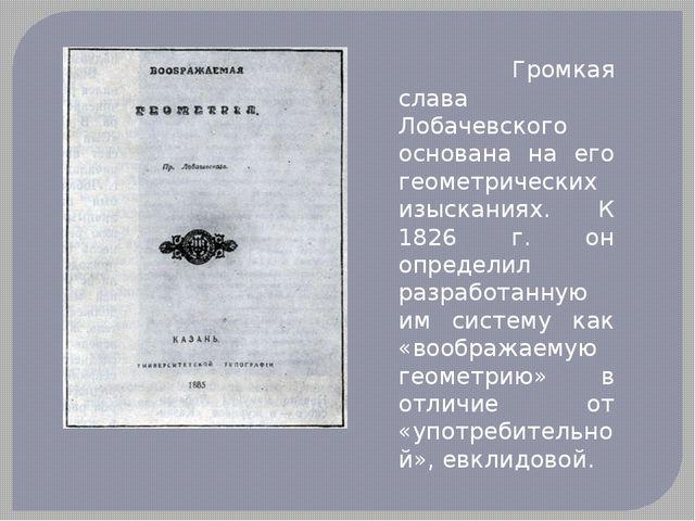 Громкая слава Лобачевского основана на его геометрических изысканиях. К 1826...