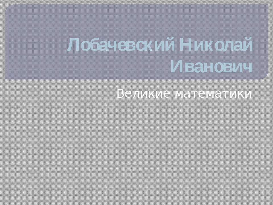 Лобачевский Николай Иванович Великие математики