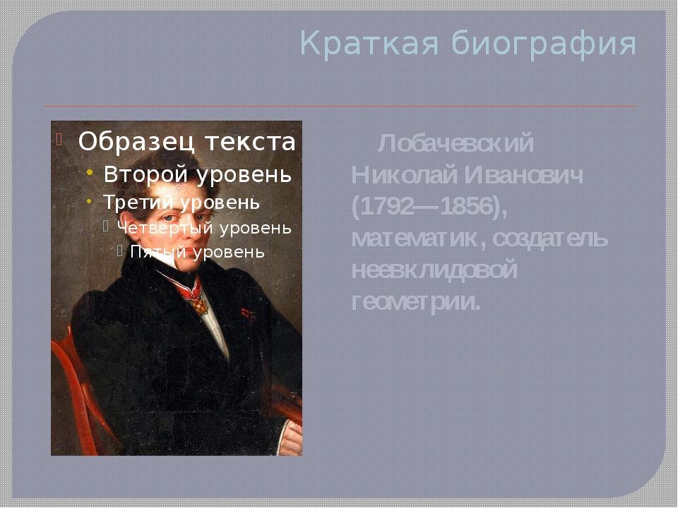Краткая биография Лобачевский Николай Иванович (1792—1856), математик, создат...