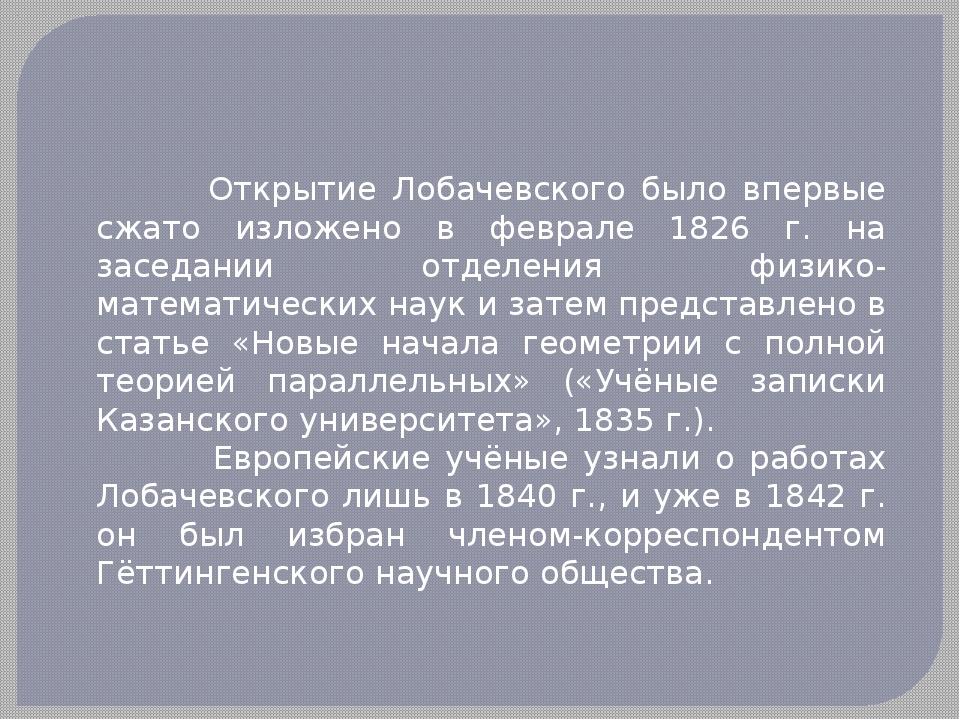 Открытие Лобачевского было впервые сжато изложено в феврале 1826 г. на засед...