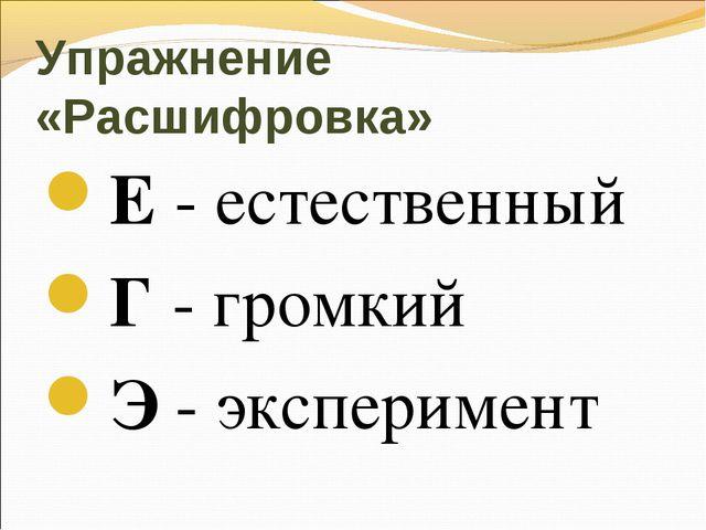 Упражнение «Расшифровка» Е - естественный Г - громкий Э - эксперимент