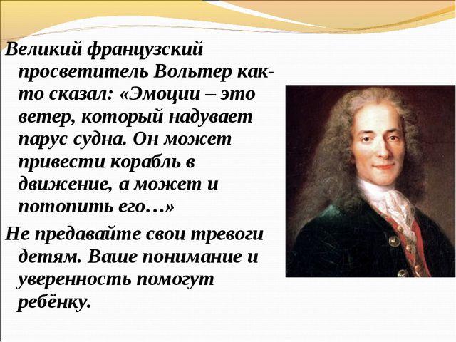 Великий французский просветитель Вольтер как-то сказал: «Эмоции – это ветер,...