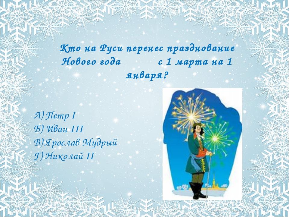 Кто на Руси перенес празднование Нового года с 1 марта на 1 января? А) Петр I...