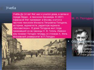 Учеба М. П. Погодин Учёба До 14 лет Фет жил и учился дома, а затем в городе В