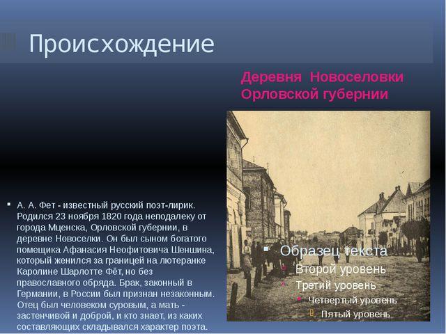 Происхождение Деревня Новоселовки Орловской губернии А. А. Фет - известный ру...