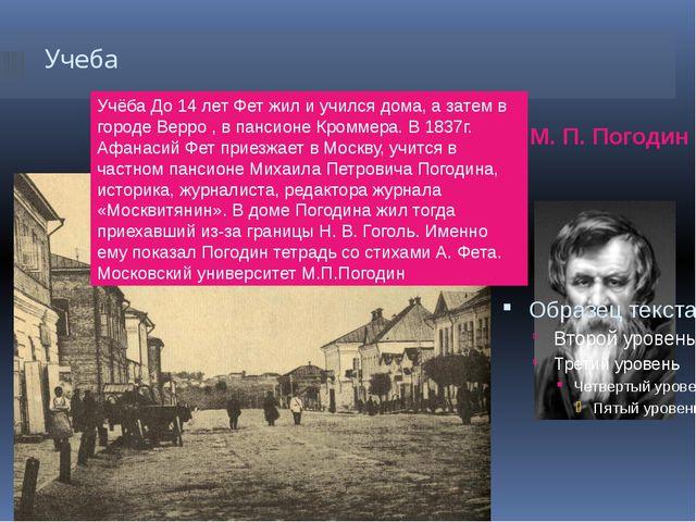 Учеба М. П. Погодин Учёба До 14 лет Фет жил и учился дома, а затем в городе В...