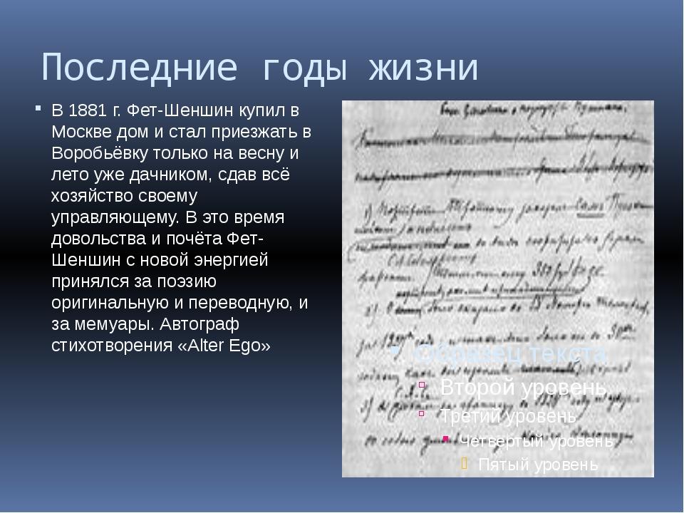 Последние годы жизни В 1881 г. Фет-Шеншин купил в Москве дом и стал приезжать...