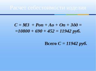 С = М3 + Роп + Ао + Оп + Здд = =10800 + 690 + 452 = 11942 руб. Всего С = 119