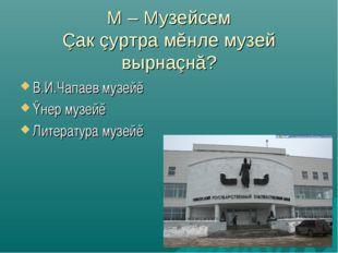 М – Музейсем Çак çуртра мĕнле музей вырнаçнă? В.И.Чапаев музейĕ Ÿнер музейĕ Л