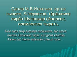 Çапла М.В.Игнатьев ертсе пынипе, Л.Черкесов тăрăшнипе пирĕн Шупашкар çĕнелсех