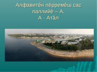 Алфавитĕн пĕрремĕш сас паллийĕ – А. А - Атăл