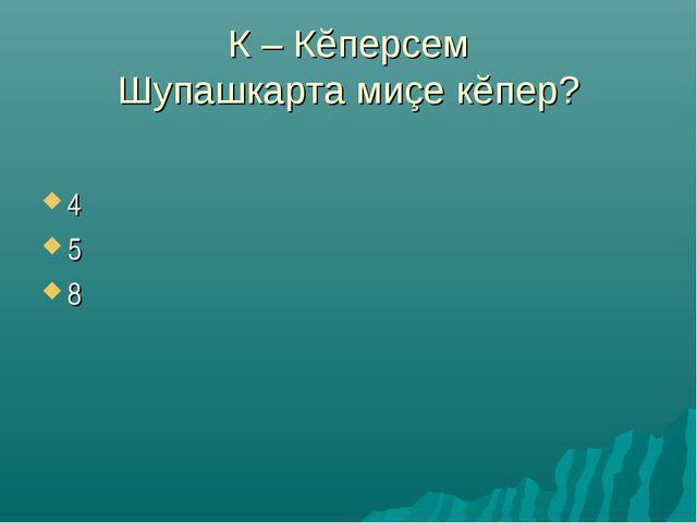 К – Кĕперсем Шупашкарта миçе кĕпер? 4 5 8