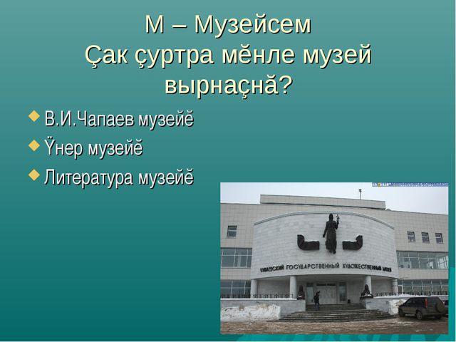 М – Музейсем Çак çуртра мĕнле музей вырнаçнă? В.И.Чапаев музейĕ Ÿнер музейĕ Л...