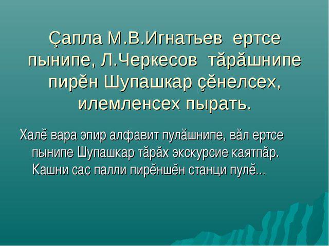 Çапла М.В.Игнатьев ертсе пынипе, Л.Черкесов тăрăшнипе пирĕн Шупашкар çĕнелсех...
