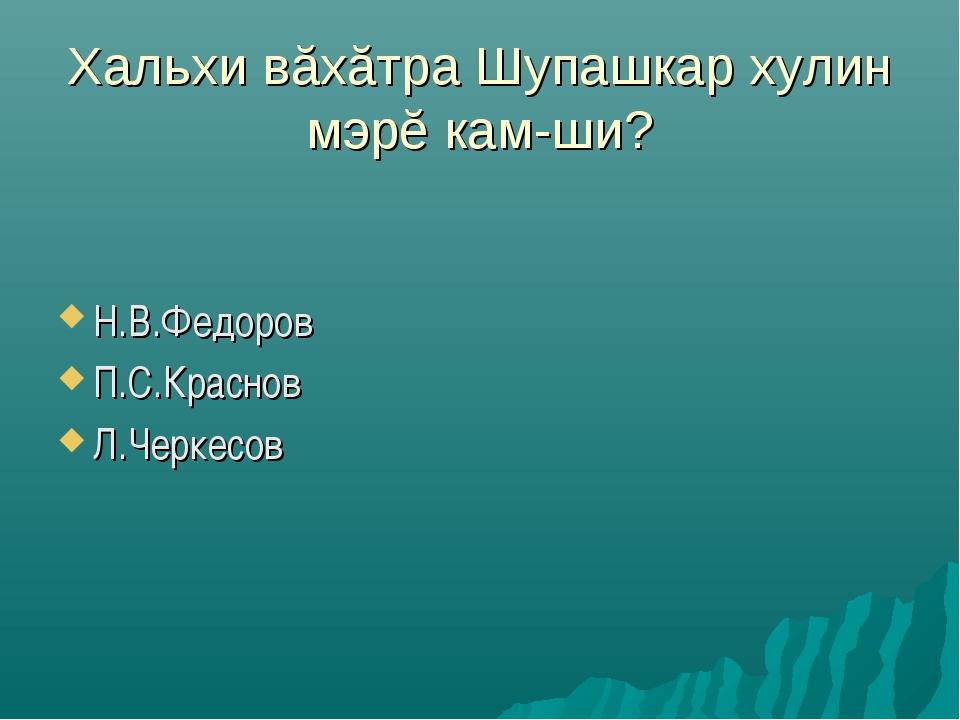Хальхи вăхăтра Шупашкар хулин мэрĕ кам-ши? Н.В.Федоров П.С.Краснов Л.Черкесов