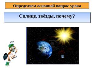Определяем основной вопрос урока Тема урока: Почему Солнце светит днём, а звё