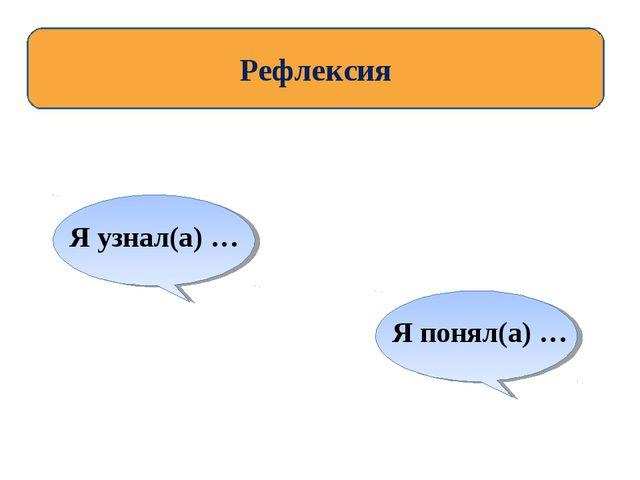 Рефлексия Я узнал(а) … Я понял(а) …