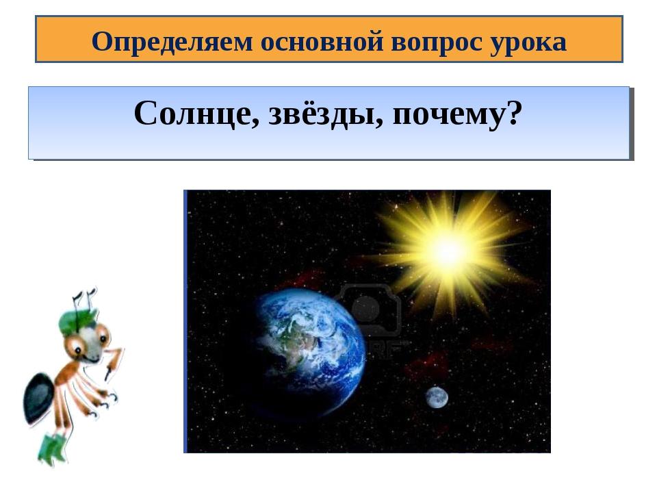 Определяем основной вопрос урока Тема урока: Почему Солнце светит днём, а звё...