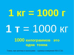 1 кг = 1000 г Тонна, как центнер и килограмм – единица измерения МАССЫ. 1 т =