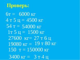 Проверь: 6т = 6000 кг 4 т 5 ц = 54 т = 1т 5 ц = 27600 кг= 19080 кг = 150 т =