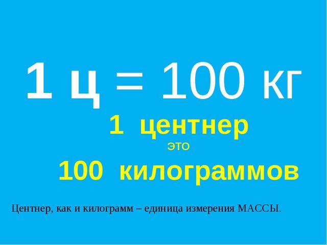 1 ц = 100 кг Центнер, как и килограмм – единица измерения МАССЫ. 1 центнер ЭТ...