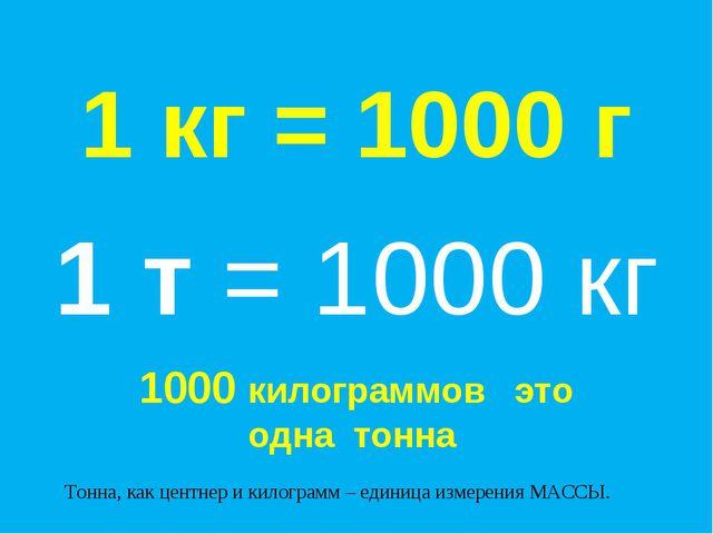 1 кг = 1000 г Тонна, как центнер и килограмм – единица измерения МАССЫ. 1 т =...