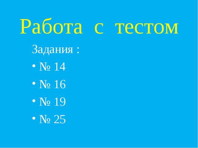 Работа с тестом Задания : № 14 № 16 № 19 № 25