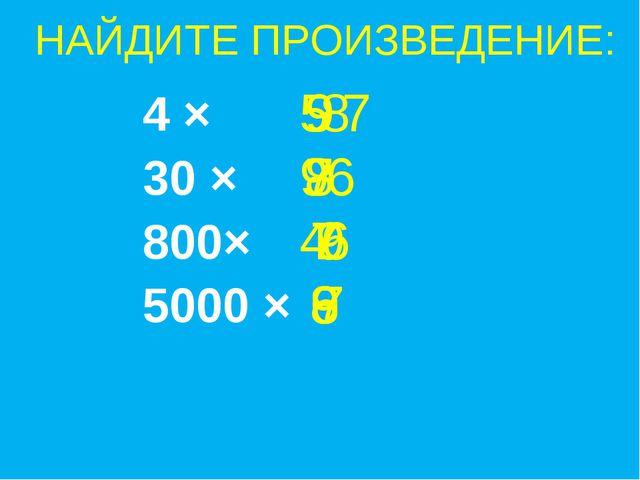 НАЙДИТЕ ПРОИЗВЕДЕНИЕ: 4 × 30 × 800× 5000 × 9 5 8 7 9 6 8 4 7 9 6 8 6 7 9 7