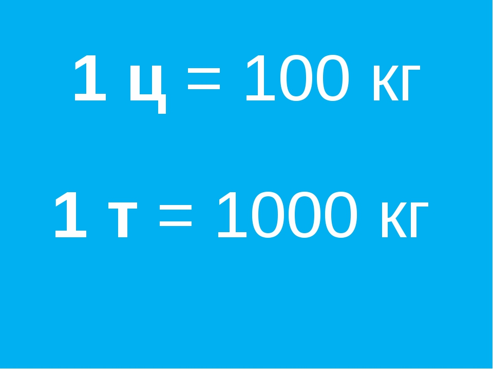 1 ц = 100 кг 1 т = 1000 кг