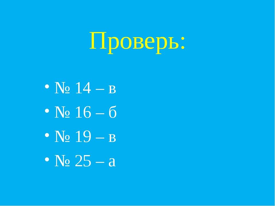 Проверь: № 14 – в № 16 – б № 19 – в № 25 – а