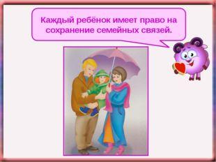 Каждый ребёнок имеет право на сохранение семейных связей.