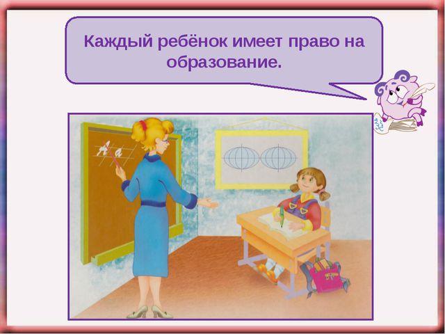 Каждый ребёнок имеет право на образование.