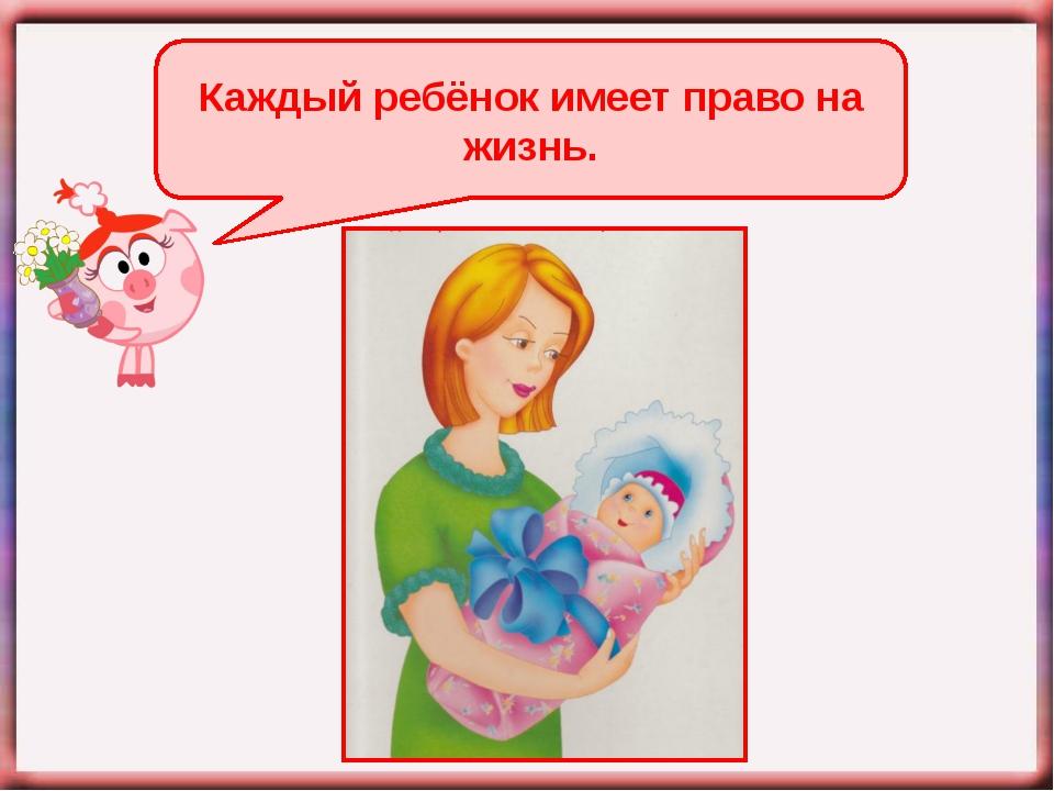 Каждый ребёнок имеет право на жизнь.