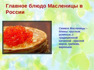 Главное блюдо Масленицы в России Символ Масленицы –блины: круглые, румяные, с