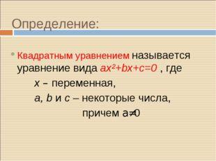 Определение: Квадратным уравнением называется уравнение вида ax²+bx+c=0 , где