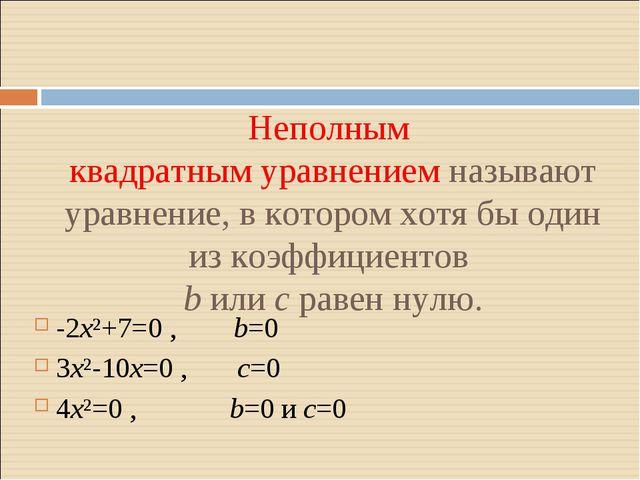 Неполным квадратным уравнением называют уравнение, в котором хотя бы один из...