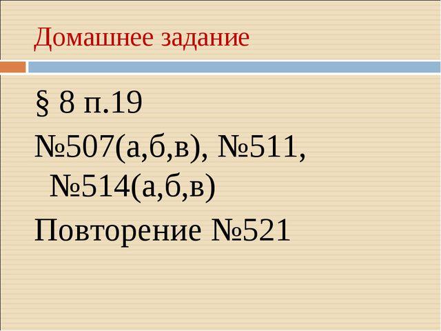 Домашнее задание § 8 п.19 №507(а,б,в), №511, №514(а,б,в) Повторение №521