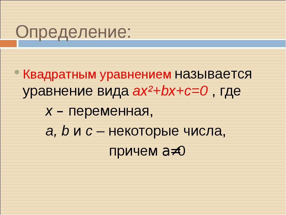 Определение: Квадратным уравнением называется уравнение вида ax²+bx+c=0 , где...