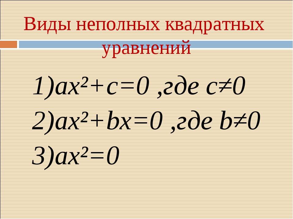 Виды неполных квадратных уравнений 1)ax²+c=0 ,где c≠0 2)ax²+bx=0 ,где b≠0 3)a...