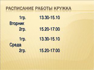 1гр. Вторник 2гр.13.30-15.10 15.20-17.00 1гр. Среда 2гр.13.30-15.10 15.20-