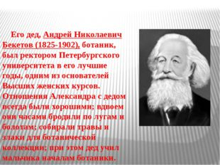 Его дед, Андрей Николаевич Бекетов (1825-1902), ботаник, был ректором Петерб