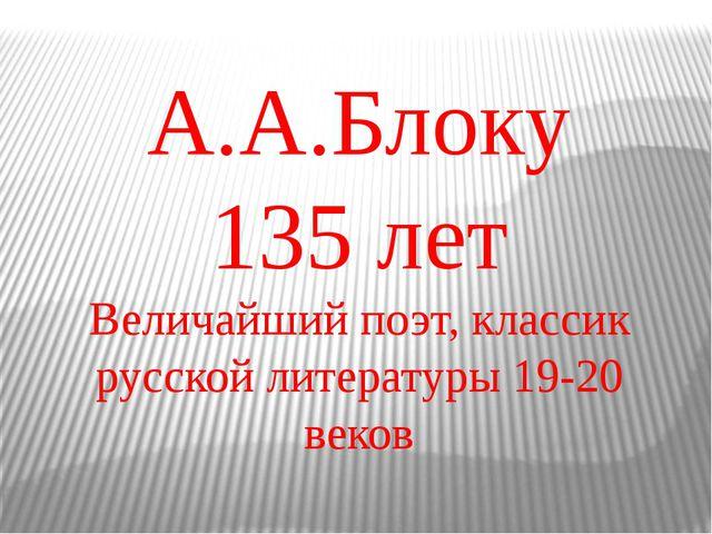 А.А.Блоку 135 лет Величайший поэт, классик русской литературы 19-20 веков