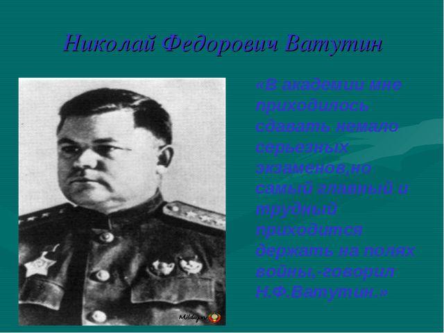 Николай Федорович Ватутин «В академии мне приходилось сдавать немало серьезны...