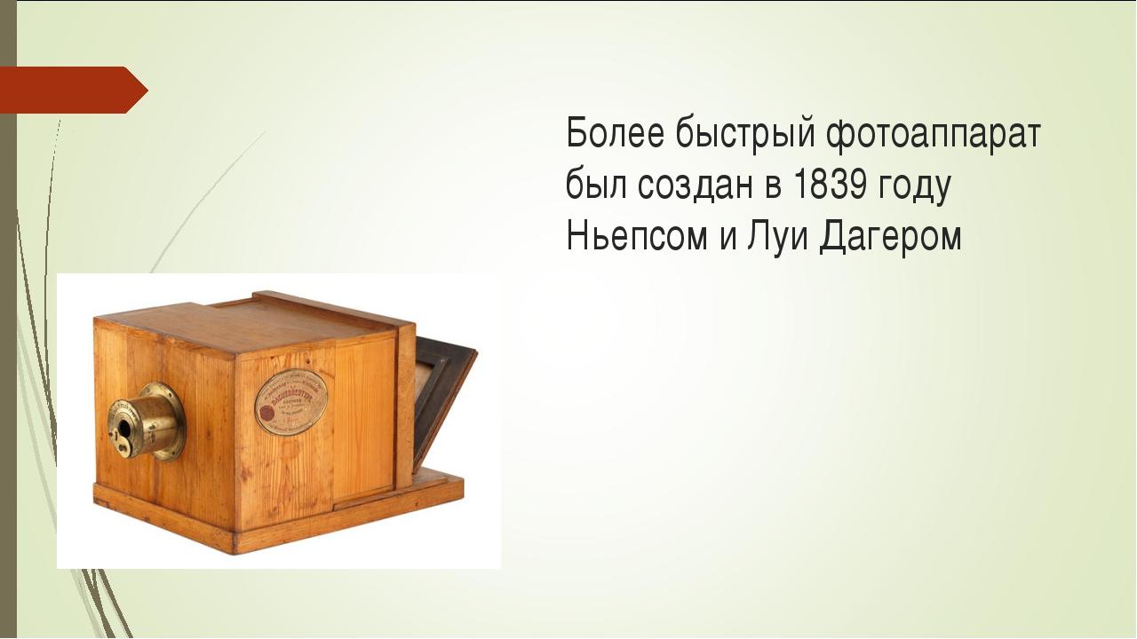 Более быстрый фотоаппарат был создан в 1839 году Ньепсом и Луи Дагером