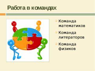 Работа в командах Команда математиков Команда литераторов Команда физиков
