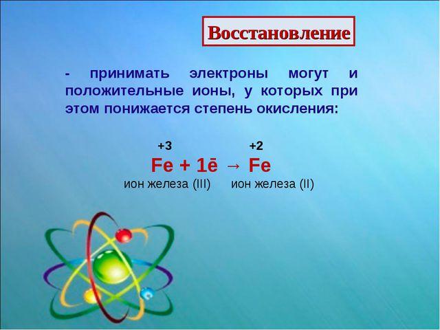 Восстановление - принимать электроны могут и положительные ионы, у которых пр...